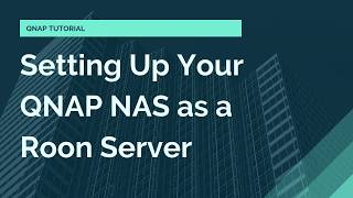 Setting Up Your QNAP NAS as a Roon Server